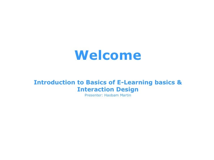 Welcome Introduction to Basics of E-Learning basics & Interaction Design Presenter: Haobam Martin