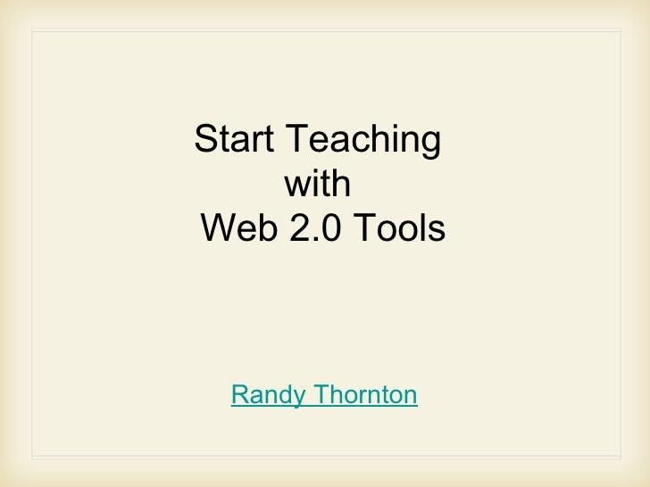 Start Teaching  with  Web 2.0 Tools <ul><li>Randy Thornton </li></ul>