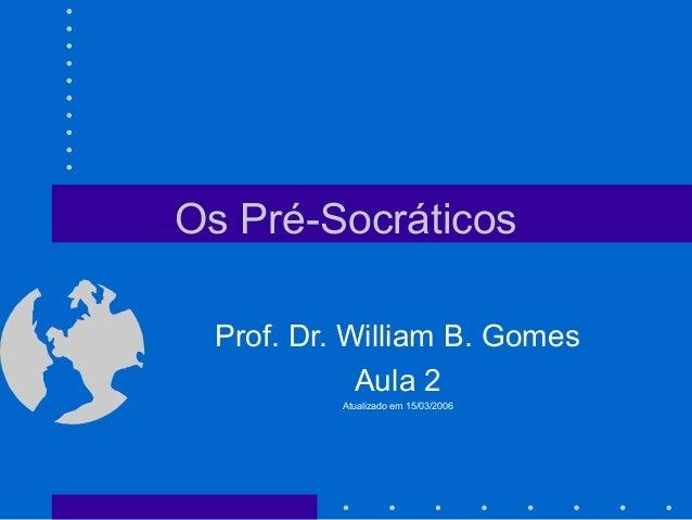 Os Pré-Socráticos Prof. Dr. William B. Gomes Aula 2 Atualizado em 15/03/2006