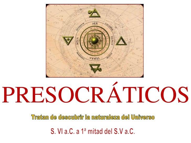 PRESOCRÁTICOS<br />Tratan de descubrir la naturaleza del Universo<br />S. VI a.C. a 1ª mitad del S.V a.C.<br />