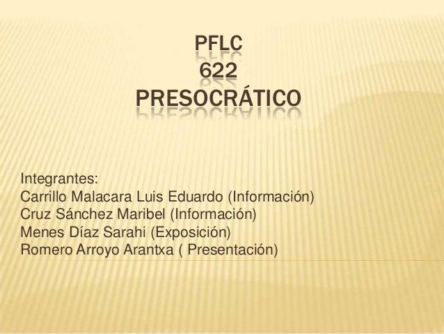 PFLC622PRESOCRÁTICOIntegrantes:Carrillo Malacara Luis Eduardo (Información)Cruz Sánchez Maribel (Información)Menes Díaz Sa...