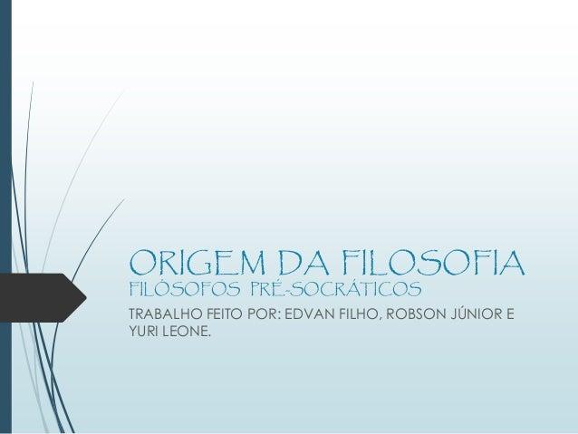 ORIGEM DA FILOSOFIA FILÓSOFOS PRÉ-SOCRÁTICOS TRABALHO FEITO POR: EDVAN FILHO, ROBSON JÚNIOR E YURI LEONE.