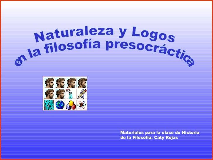 Naturaleza y Logos en la filosofía presocráctica Materiales para la clase de Historia de la Filosofía. Caty Rojas