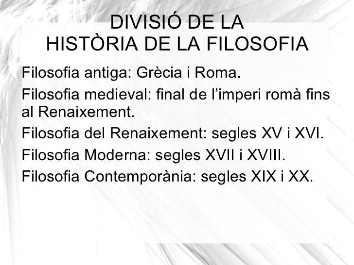 <ul>DIVISIÓ DE LA HISTÒRIA DE LA FILOSOFIA </ul><ul><li>Filosofia antiga: Grècia i Roma.