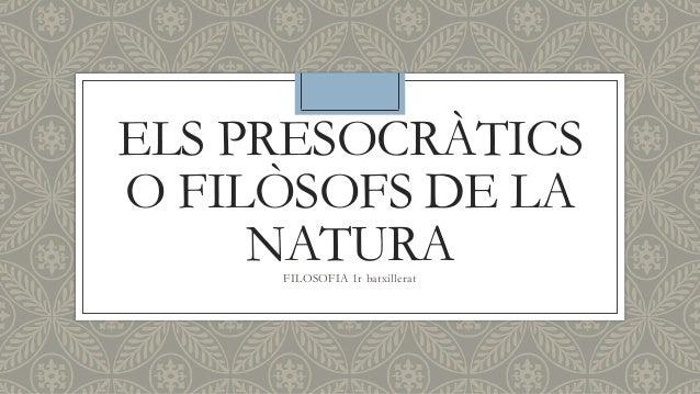 ELS PRESOCRÀTICS O FILÒSOFS DE LA NATURAFILOSOFIA 1r batxillerat