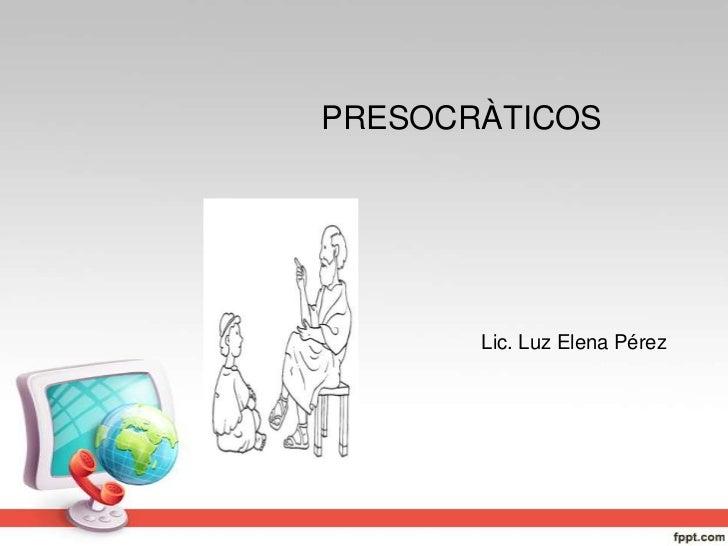 PRESOCRÀTICOS<br />Lic. Luz Elena Pérez<br />