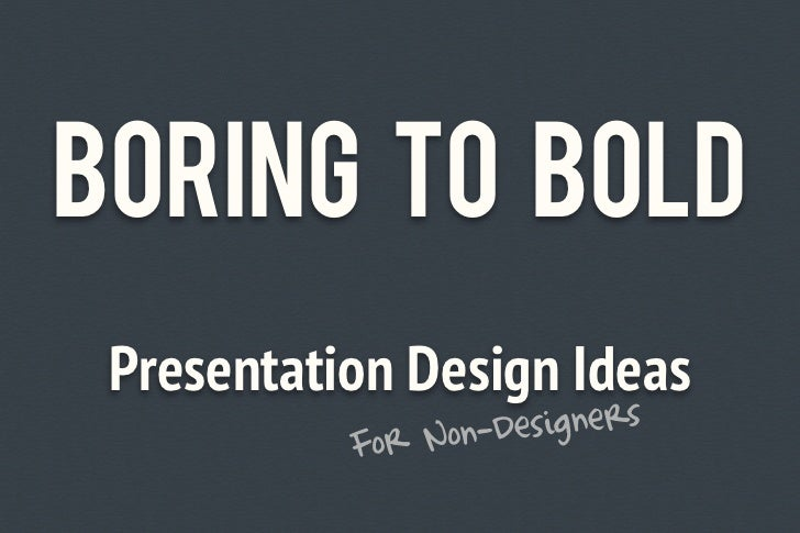 Boring to Bold Presentation Design Ideas           For N on-Designers