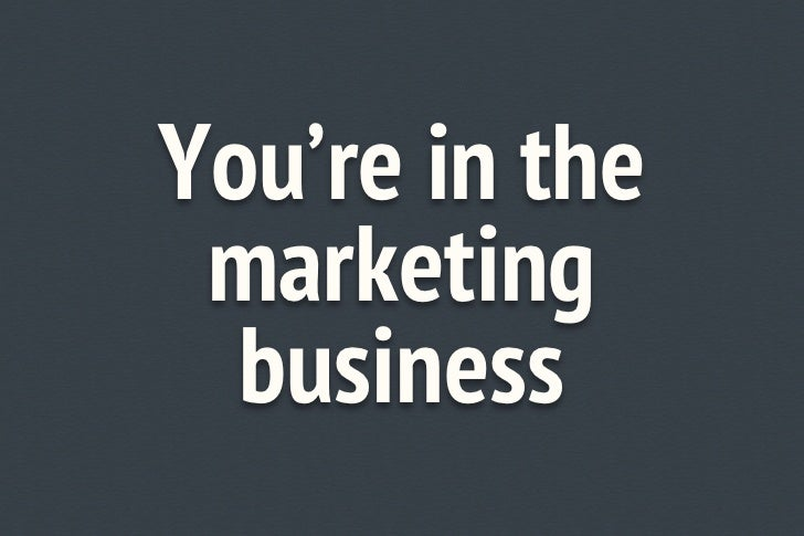 You're in the marketing business!