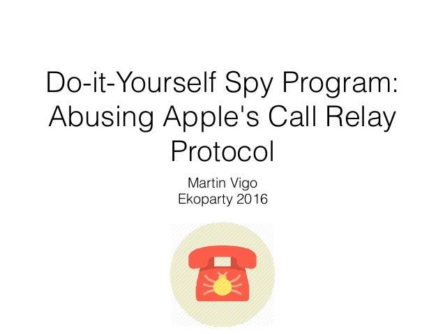 Do-it-Yourself Spy Program: Abusing Apple's Call Relay Protocol Martin Vigo Ekoparty 2016