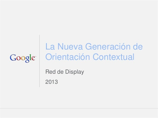La Nueva Generación deOrientación ContextualRed de Display2013                 Google Confidential and Proprietary   1