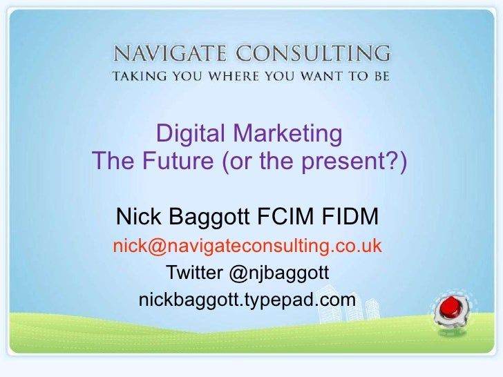 Digital Marketing The Future (or the present?) Nick Baggott FCIM FIDM [email_address] Twitter @njbaggott nickbaggott.typep...
