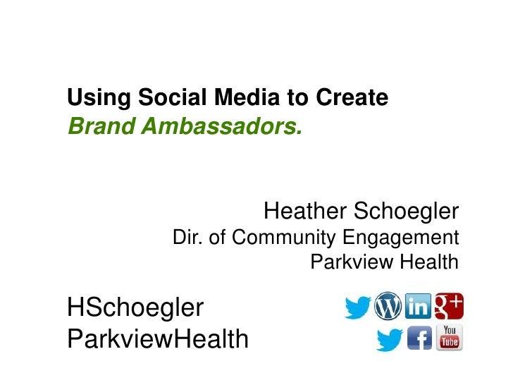Using Social Media to CreateBrand Ambassadors.                 Heather Schoegler         Dir. of Community Engagement     ...