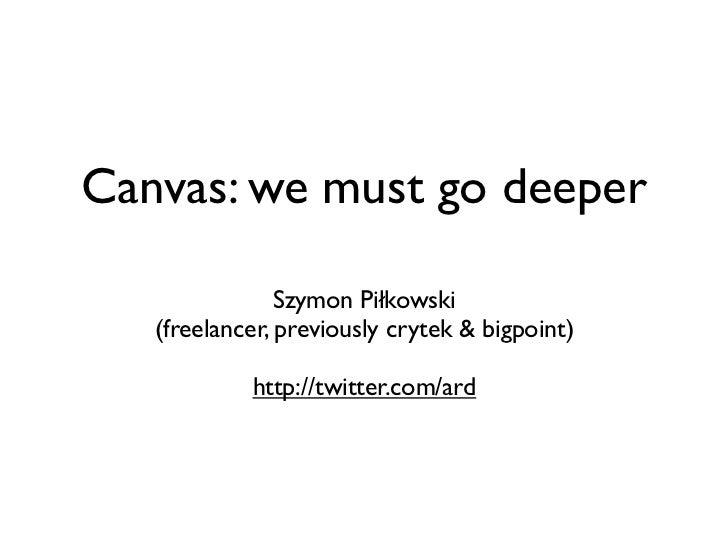 Canvas: we must go deeper                Szymon Piłkowski   (freelancer, previously crytek & bigpoint)            http://t...
