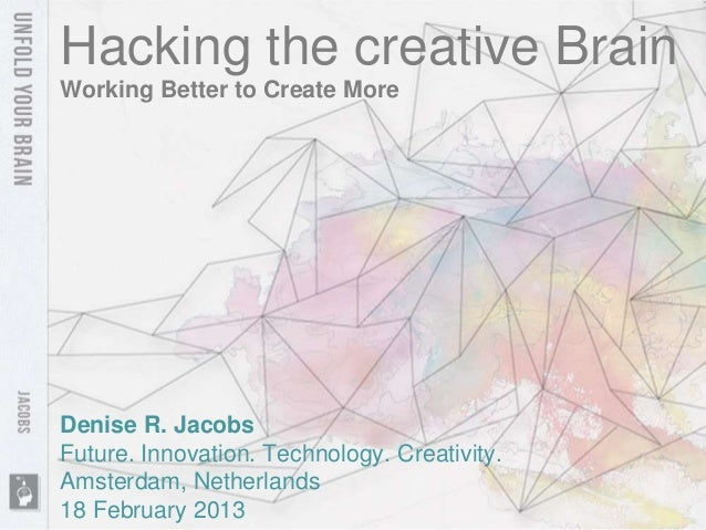 Hacking the creative BrainWorking Better to Create MoreDenise R. JacobsFuture. Innovation. Technology. Creativity.Amsterda...