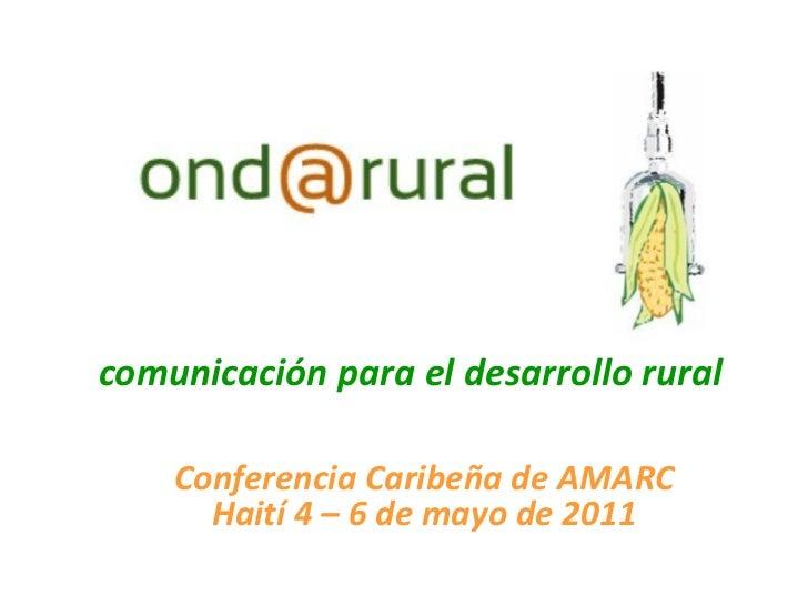 comunicación para el desarrollo rural    Conferencia Caribeña de AMARC      Haití 4 – 6 de mayo de 2011