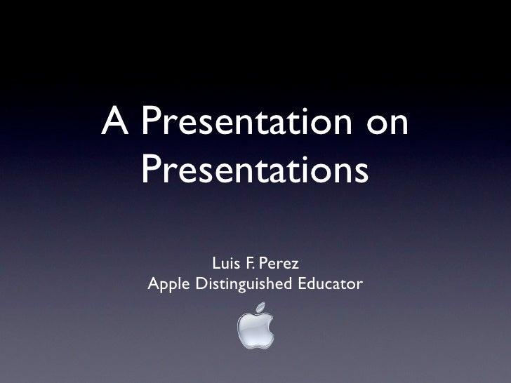 A Presentation on   Presentations            Luis F. Perez   Apple Distinguished Educator