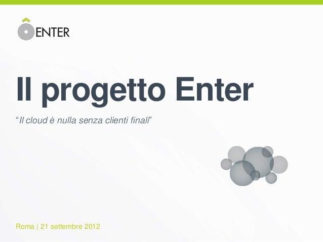 """Il progetto Enter""""Il cloud è nulla senza clienti finali""""Roma   21 settembre 2012"""