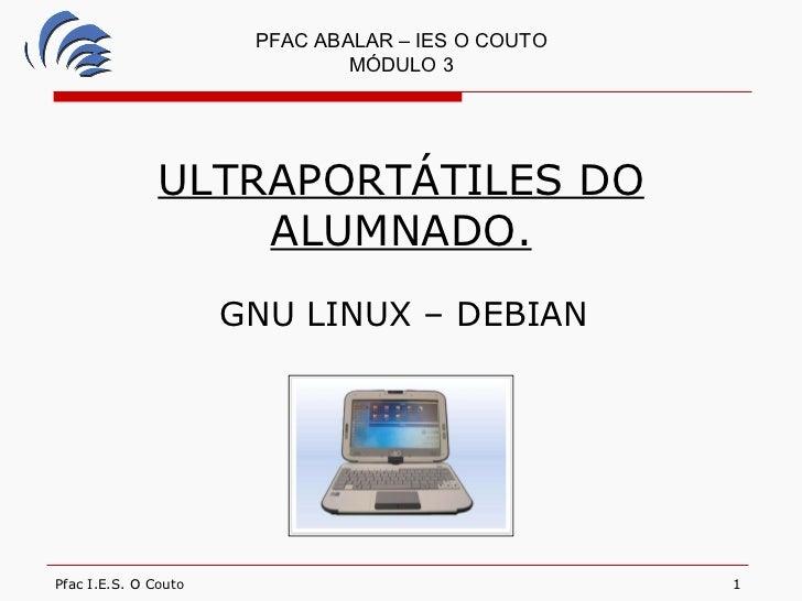 ULTRAPORTÁTILES DO ALUMNADO. GNU LINUX – DEBIAN PFAC ABALAR – IES O COUTO MÓDULO 3