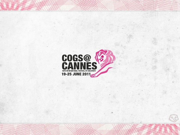 COGS@CANNES58TH INTERNATIONAL FESTIVAL OF CREATIVITY19-25 JUNE 2011