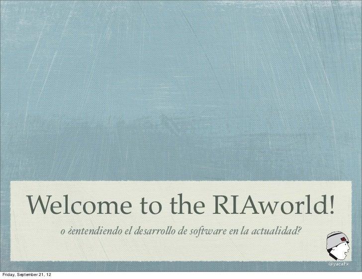 """Welcome to the RIAworld!                           o ¿entendiendo el desarro""""o de so#ware en la actualidad?Friday, Septemb..."""