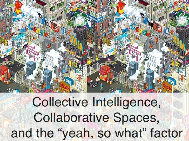 "Collective Intelligence,    Collaborative Spaces, and the ""yeah, so what"" factor"
