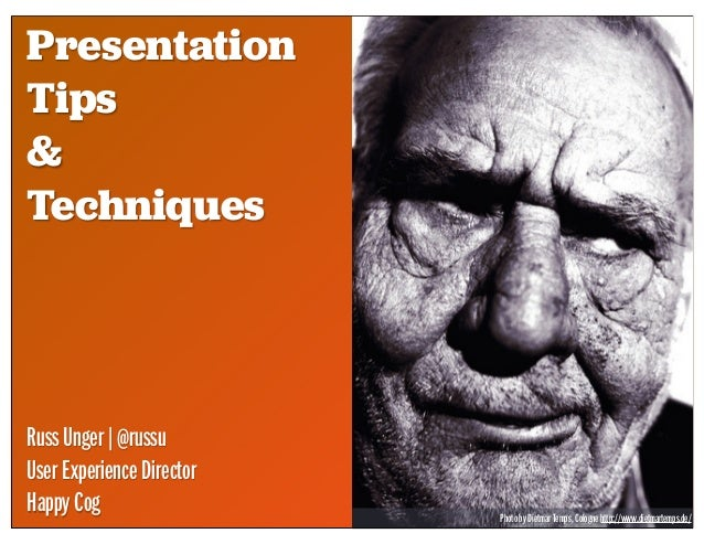 Presentation Tips & Techniques RussUnger|@russu UserExperienceDirector HappyCog PhotobyDietmarTemps,Colognehttp://www.diet...