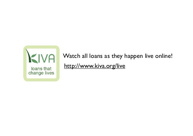 Watch all loans as they happen live online!http://www.kiva.org/live