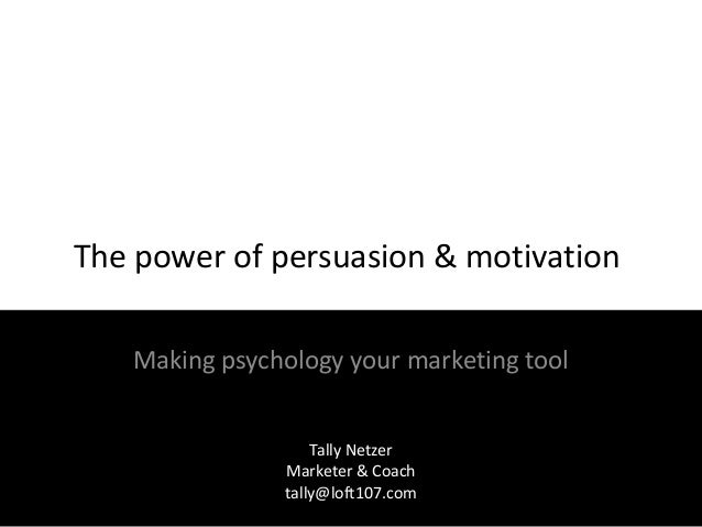 The power of persuasion & motivation Making psychology your marketing tool Tally Netzer Marketer & Coach tally@loft107.com