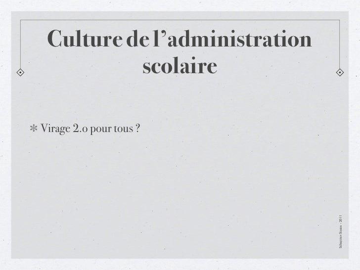 Culture de l'administration          scolaireVirage 2.o pour tous ?                               Sébastien Stasse - 2011