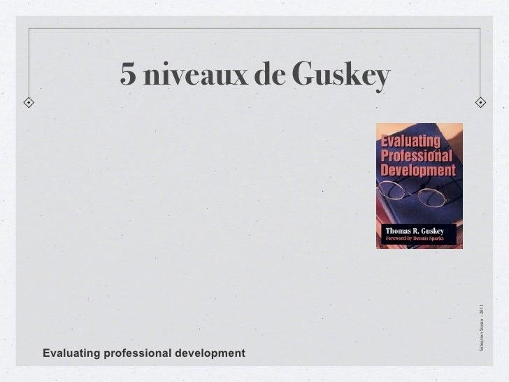 5 niveaux de Guskey                                      Sébastien Stasse - 2011Evaluating professional development