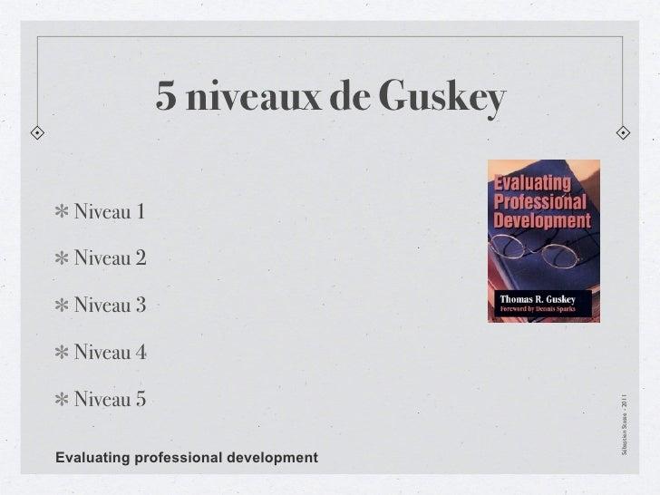 5 niveaux de Guskey  Niveau 1  Niveau 2  Niveau 3  Niveau 4  Niveau 5                                      Sébastien Stass...