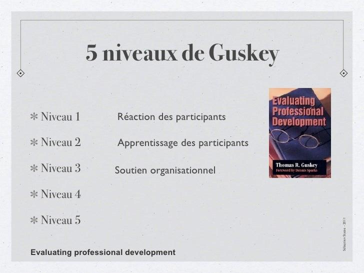 5 niveaux de Guskey  Niveau 1          Réaction des participants  Niveau 2          Apprentissage des participants  Niveau...