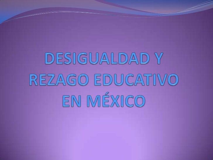 DESIGUALDAD Y REZAGO EDUCATIVO EN MÉXICO<br />