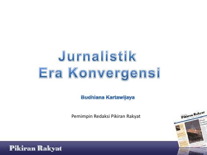Jurnalistik<br /> Era Konvergensi<br />BudhianaKartawijaya<br />Pemimpin Redaksi Pikiran Rakyat<br />