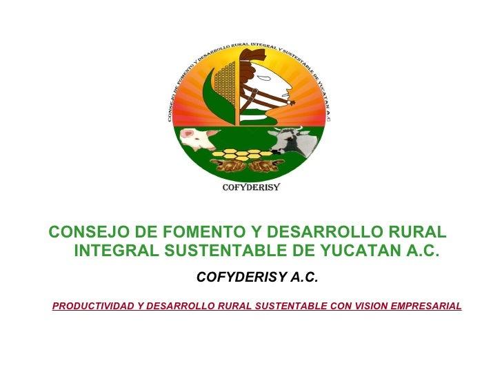 <ul><li>CONSEJO DE FOMENTO Y DESARROLLO RURAL INTEGRAL SUSTENTABLE DE YUCATAN A.C. COFYDERISY A.C. PRODUCTIVIDAD Y DESARRO...