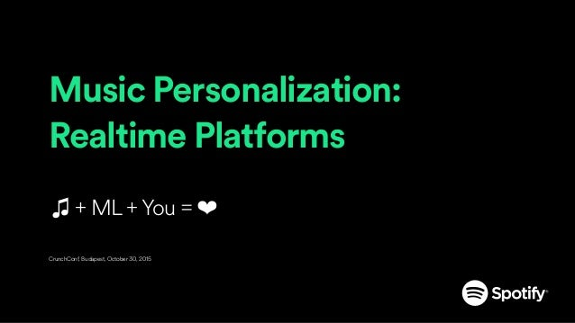 Music Personalization: Realtime Platforms ♫ + ML + You = ❤ CrunchConf, Budapest, October 30, 2015