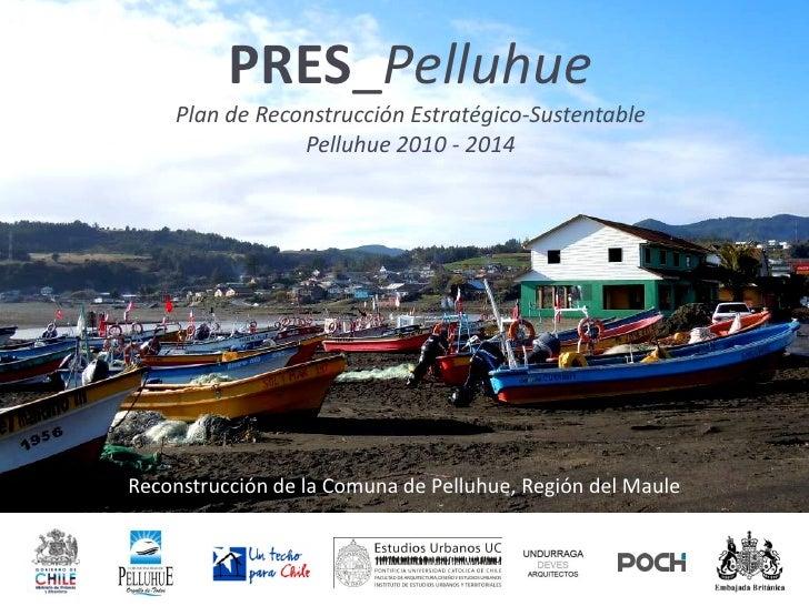 PRES_Pelluhue     Plan de Reconstrucción Estratégico-Sustentable                 Pelluhue 2010 - 2014     Reconstrucción d...