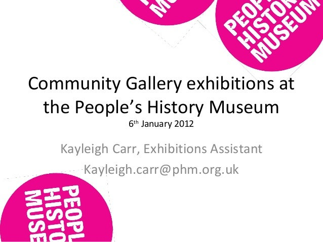 Community Gallery exhibitions at the People's History Museum 6th January 2012 Kayleigh Carr, Exhibitions Assistant Kayleig...