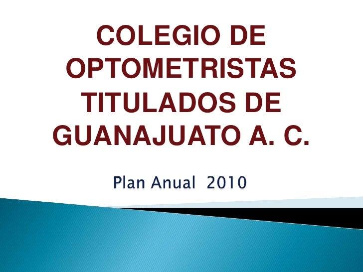 COLEGIO DE OPTOMETRISTAS <br />TITULADOS DE GUANAJUATO A. C.<br />Plan Anual  2010 <br />