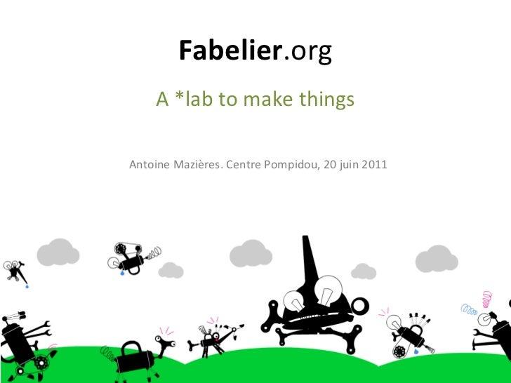 Fabelier .org A *lab to make things Antoine Mazières. Centre Pompidou, 20 juin 2011