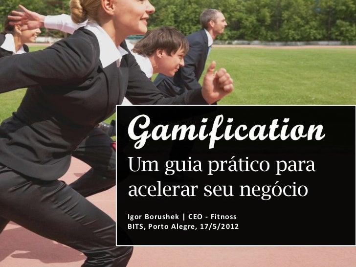 Um guia prático paraacelerar seu negócioIgor Borushek | CEO - FitnossBITS, Porto Alegre, 17/5/2012