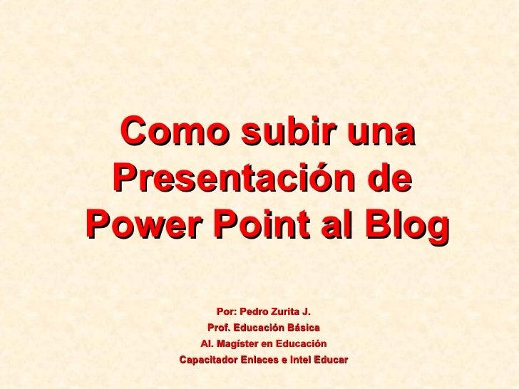 Como subir una Presentación de  Power Point al Blog Por: Pedro Zurita J. Prof. Educación Básica Al. Magíster en Educación ...