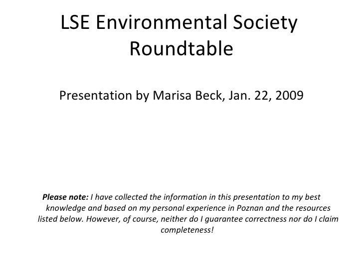 LSE Environmental Society  Roundtable <ul><li>Presentation by Marisa Beck, Jan. 22, 2009 </li></ul><ul><li>Please note:  I...