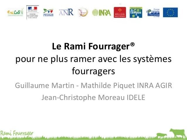 Le Rami Fourrager® pour ne plus ramer avec les systèmes fourragers Guillaume Martin - Mathilde Piquet INRA AGIR Jean-Chris...