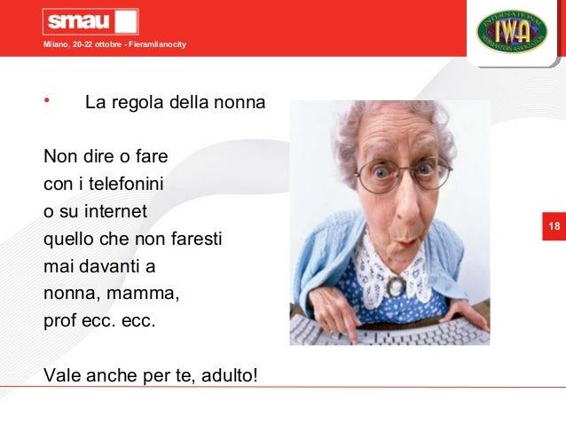 Milano, 20-22 ottobre - Fieramilanocity 18 • La regola della nonna Non dire o fare con i telefonini o su internet quello c...