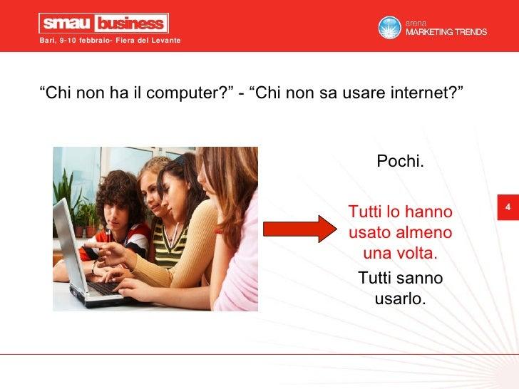 """"""" Chi non ha il computer?"""" - """"Chi non sa usare internet?"""" Pochi. Tutti lo hanno usato almeno una volta. Tutti sanno usarlo."""