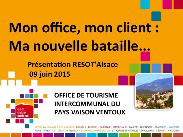 Mon ofce, mon client : Ma nouvelle bataille... OFFICE DE TOURISME INTERCOMMUNAL DU PAYS VAISON VENTOUX Présentaton RESOT'A...