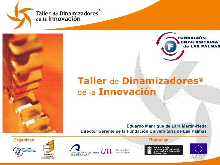 Taller  de  Dinamizadores ® de la  Innovación Eduardo Manrique de Lara Martín-Neda Director Gerente de la Fundación Univer...