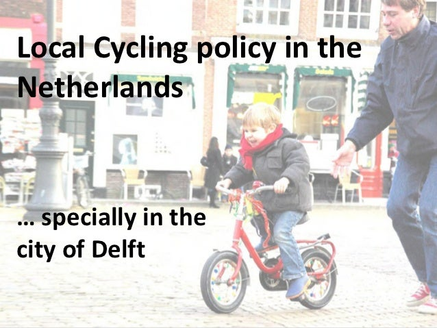 Local Cycling policy in theNetherlands… specially in thecity of Delft