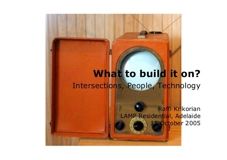 What to build it on? Intersections, People, Technology                         Raffi Krikorian             LAMP Residentia...